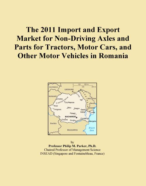 The 2011 Import and Export Market for Non-Driving Axles and Parts for Tractors, Motor Cars, and Other Motor Vehicles in Romania - Product Image