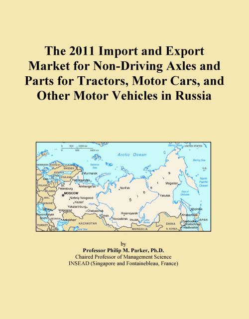 The 2011 Import and Export Market for Non-Driving Axles and Parts for Tractors, Motor Cars, and Other Motor Vehicles in Russia - Product Image