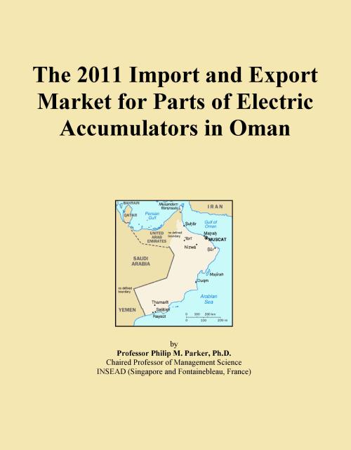 The 2011 Import and Export Market for Parts of Electric Accumulators in Oman - Product Image