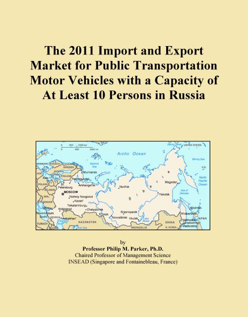 The 2011 Import and Export Market for Public Transportation Motor Vehicles with a Capacity of At Least 10 Persons in Russia - Product Image