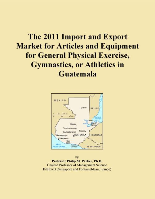 The 2011 Import and Export Market for Articles and Equipment for General Physical Exercise, Gymnastics, or Athletics in Guatemala - Product Image