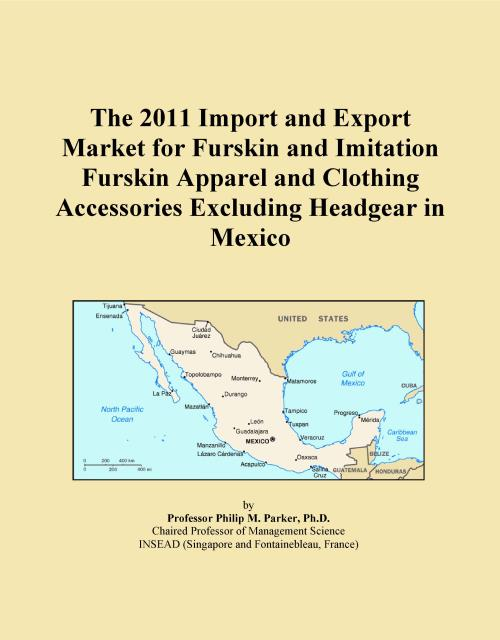 The 2011 Import and Export Market for Furskin and Imitation Furskin Apparel and Clothing Accessories Excluding Headgear in Mexico - Product Image