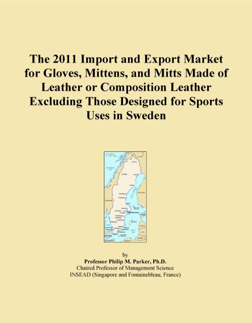 The 2011 Import and Export Market for Gloves, Mittens, and Mitts Made of Leather or Composition Leather Excluding Those Designed for Sports Uses in Sweden - Product Image