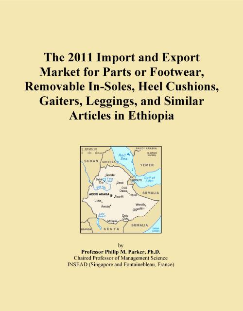 The 2011 Import and Export Market for Parts or Footwear, Removable In-Soles, Heel Cushions, Gaiters, Leggings, and Similar Articles in Ethiopia - Product Image