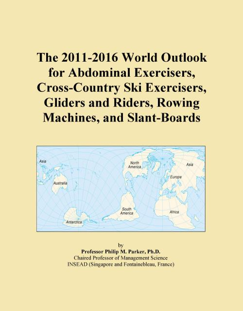 The 2011-2016 World Outlook for Abdominal Exercisers, Cross-Country Ski Exercisers, Gliders and Riders, Rowing Machines, and Slant-Boards - Product Image