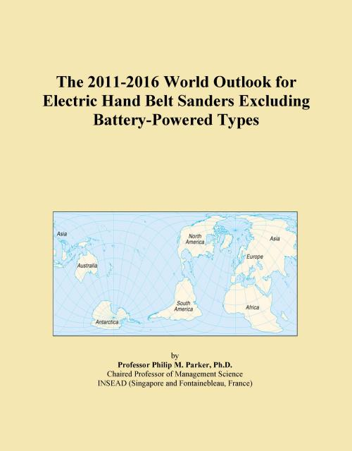 The 2011-2016 World Outlook for Electric Hand Belt Sanders Excluding Battery-Powered Types - Product Image