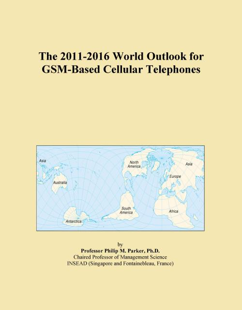 The 2011-2016 World Outlook for GSM-Based Cellular Telephones - Product Image