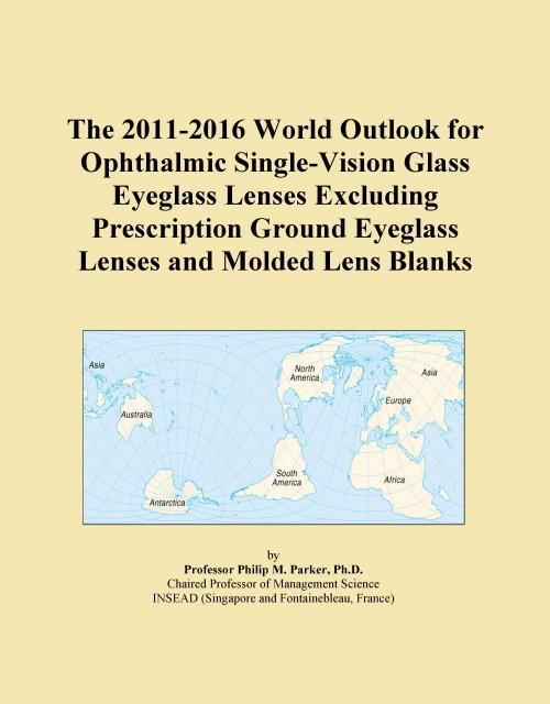 The 2011-2016 World Outlook for Ophthalmic Single-Vision Glass Eyeglass Lenses Excluding Prescription Ground Eyeglass Lenses and Molded Lens Blanks - Product Image