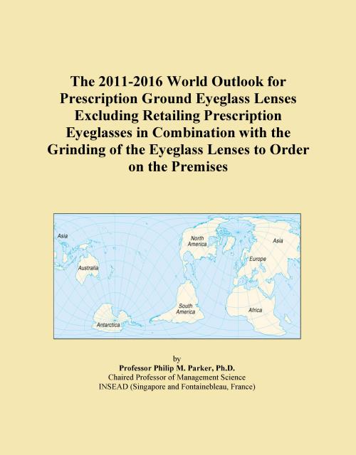 The 2011-2016 World Outlook for Prescription Ground Eyeglass Lenses Excluding Retailing Prescription Eyeglasses in Combination with the Grinding of the Eyeglass Lenses to Order on the Premises - Product Image