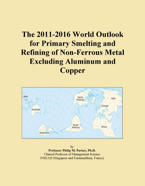 The 2011-2016 World Outlook for Primary Smelting and Refining of Non-Ferrous Metal Excluding Aluminum and Copper - Product Image