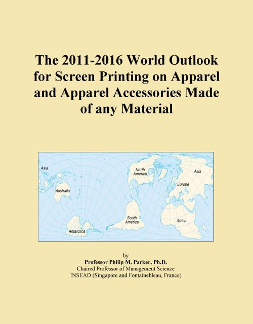 The 2011-2016 World Outlook for Screen Printing on Apparel and Apparel Accessories Made of any Material - Product Image