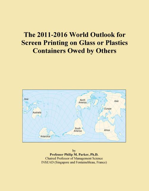 The 2011-2016 World Outlook for Screen Printing on Glass or Plastics Containers Owed by Others - Product Image