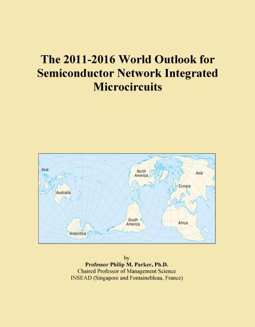 The 2011-2016 World Outlook for Semiconductor Network Integrated Microcircuits - Product Image
