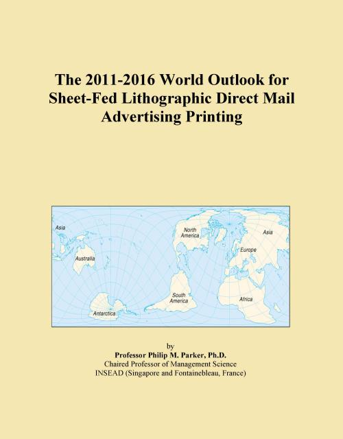 The 2011-2016 World Outlook for Sheet-Fed Lithographic Direct Mail Advertising Printing - Product Image