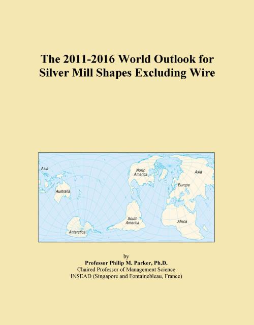 The 2011-2016 World Outlook for Silver Mill Shapes Excluding Wire - Product Image