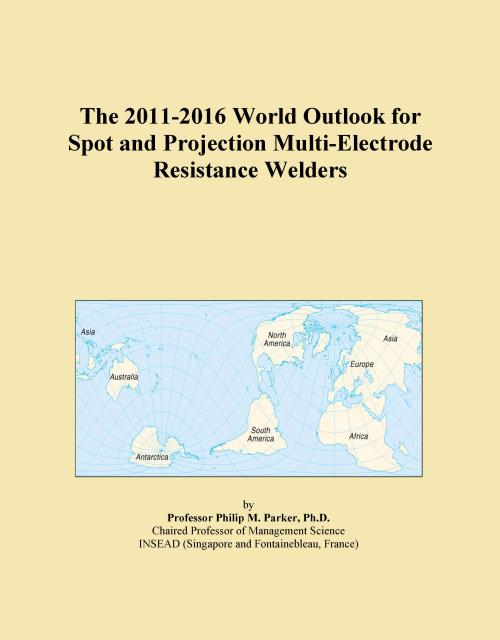 The 2011-2016 World Outlook for Spot and Projection Multi-Electrode Resistance Welders - Product Image