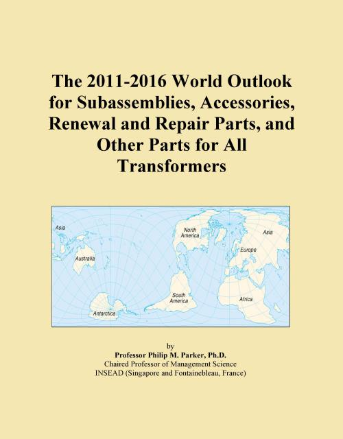 The 2011-2016 World Outlook for Subassemblies, Accessories, Renewal and Repair Parts, and Other Parts for All Transformers - Product Image