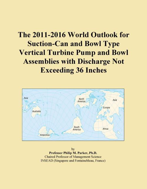 The 2011-2016 World Outlook for Suction-Can and Bowl Type Vertical Turbine Pump and Bowl Assemblies with Discharge Not Exceeding 36 Inches - Product Image