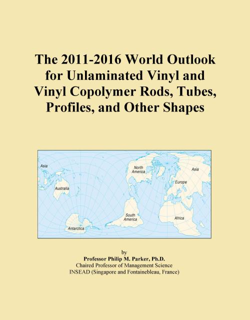 The 2011-2016 World Outlook for Unlaminated Vinyl and Vinyl Copolymer Rods, Tubes, Profiles, and Other Shapes - Product Image