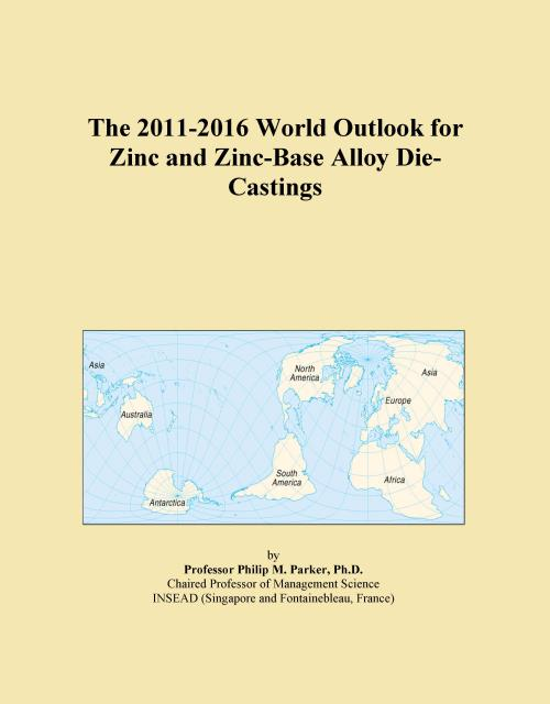 The 2011-2016 World Outlook for Zinc and Zinc-Base Alloy Die-Castings - Product Image