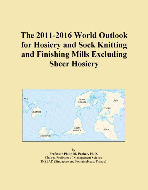 The 2011-2016 World Outlook for Hosiery and Sock Knitting and Finishing Mills Excluding Sheer Hosiery - Product Image