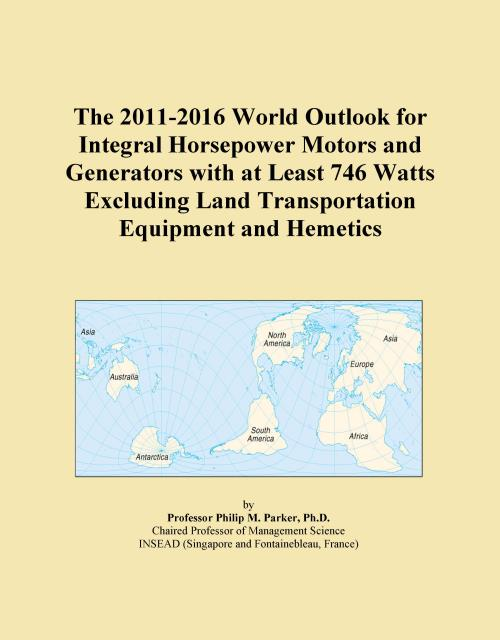 The 2011-2016 World Outlook for Integral Horsepower Motors and Generators with at Least 746 Watts Excluding Land Transportation Equipment and Hemetics - Product Image