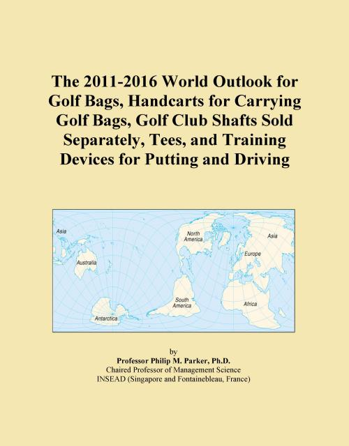 The 2011-2016 World Outlook for Golf Bags, Handcarts for Carrying Golf Bags, Golf Club Shafts Sold Separately, Tees, and Training Devices for Putting and Driving - Product Image