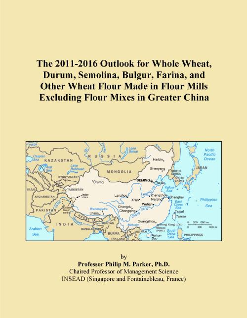 The 2011-2016 Outlook for Whole Wheat, Durum, Semolina, Bulgur, Farina, and Other Wheat Flour Made in Flour Mills Excluding Flour Mixes in Greater China - Product Image