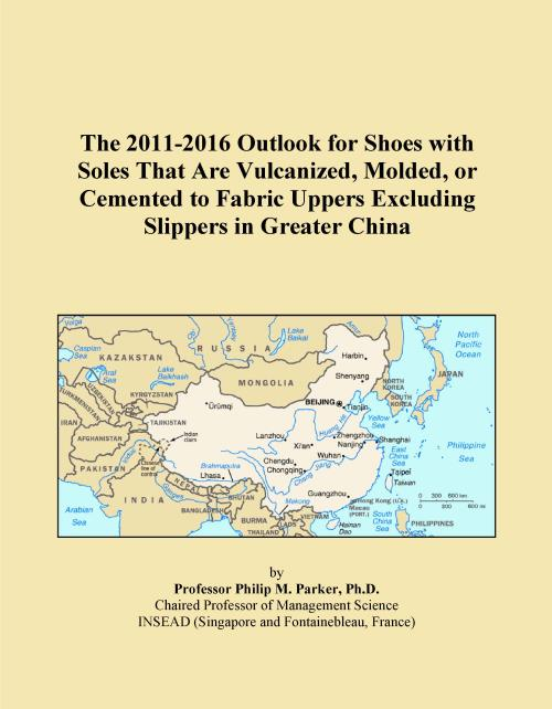 The 2011-2016 Outlook for Shoes with Soles That Are Vulcanized, Molded, or Cemented to Fabric Uppers Excluding Slippers in Greater China - Product Image