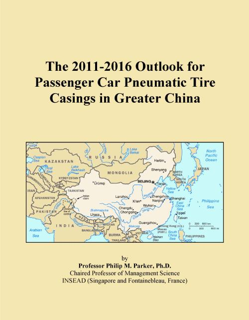 The 2011-2016 Outlook for Passenger Car Pneumatic Tire Casings in Greater China - Product Image