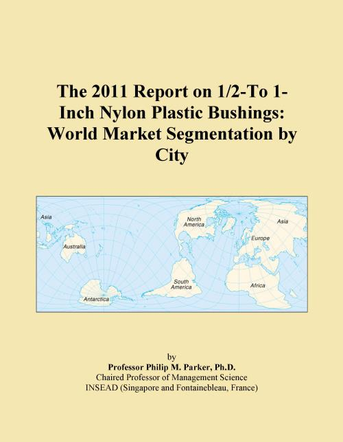 The 2011 Report on 1/2-To 1-Inch Nylon Plastic Bushings: World Market Segmentation by City - Product Image