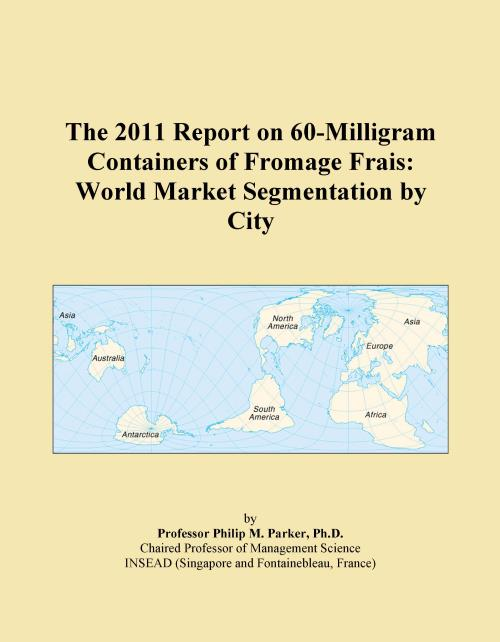 The 2011 Report on 60-Milligram Containers of Fromage Frais: World Market Segmentation by City - Product Image