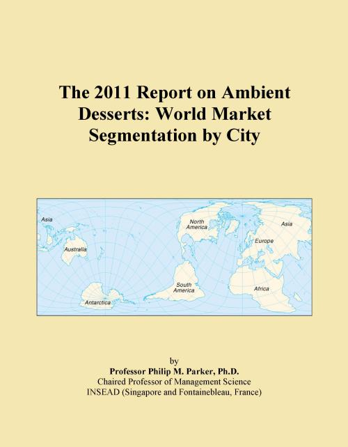 The 2011 Report on Ambient Desserts: World Market Segmentation by City - Product Image