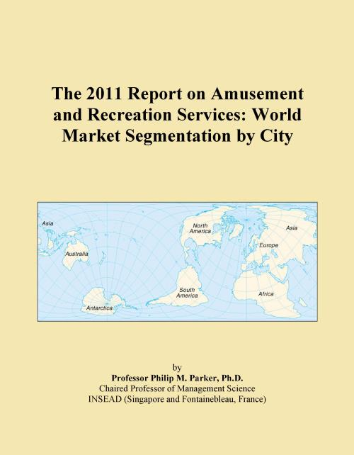 The 2011 Report on Amusement and Recreation Services: World Market Segmentation by City - Product Image