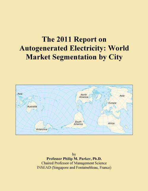 The 2011 Report on Autogenerated Electricity: World Market Segmentation by City - Product Image