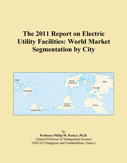 The 2011 Report on Electric Utility Facilities: World Market Segmentation by City - Product Image