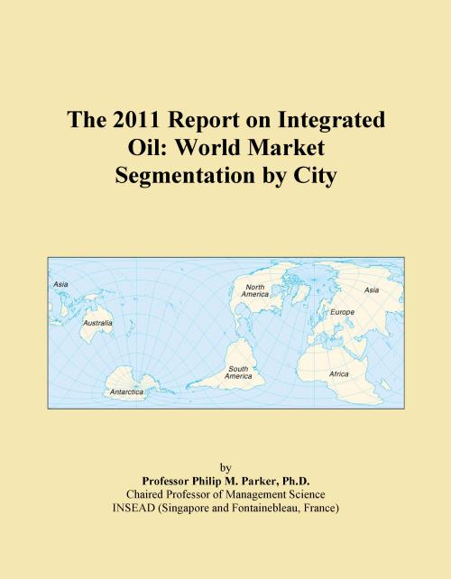 The 2011 Report on Integrated Oil: World Market Segmentation by City - Product Image