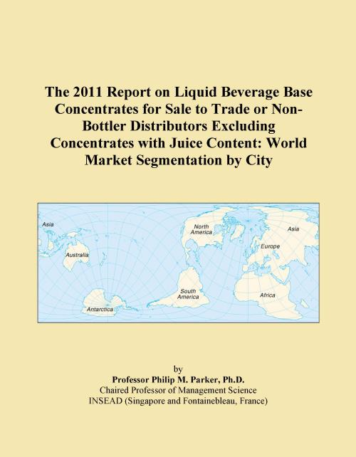 The 2011 Report on Liquid Beverage Base Concentrates for Sale to Trade or Non-Bottler Distributors Excluding Concentrates with Juice Content: World Market Segmentation by City - Product Image