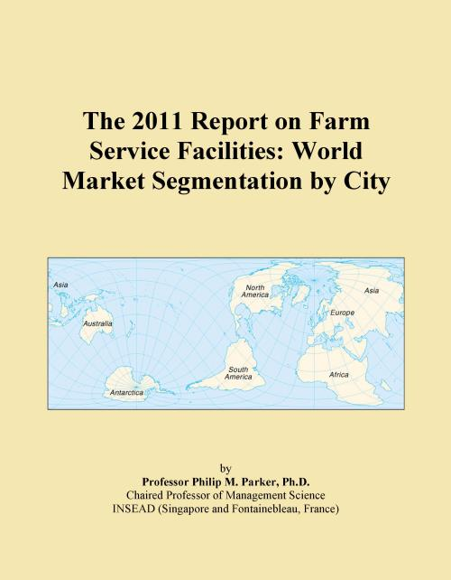 The 2011 Report on Farm Service Facilities: World Market Segmentation by City - Product Image