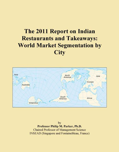 The 2011 Report on Indian Restaurants and Takeaways: World Market Segmentation by City - Product Image