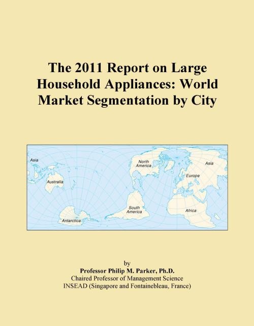 The 2011 Report on Large Household Appliances: World Market Segmentation by City - Product Image