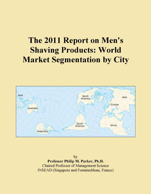 The 2011 Report on Men's Shaving Products: World Market Segmentation by City - Product Image