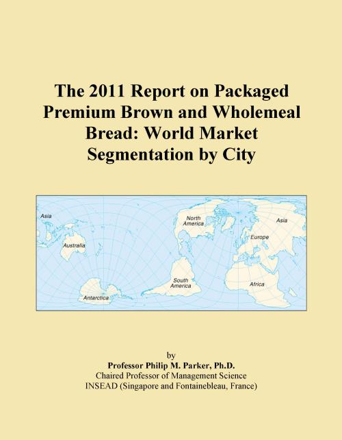 The 2011 Report on Packaged Premium Brown and Wholemeal Bread: World Market Segmentation by City - Product Image