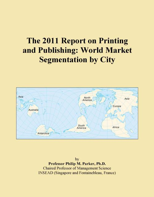The 2011 Report on Printing and Publishing: World Market Segmentation by City - Product Image
