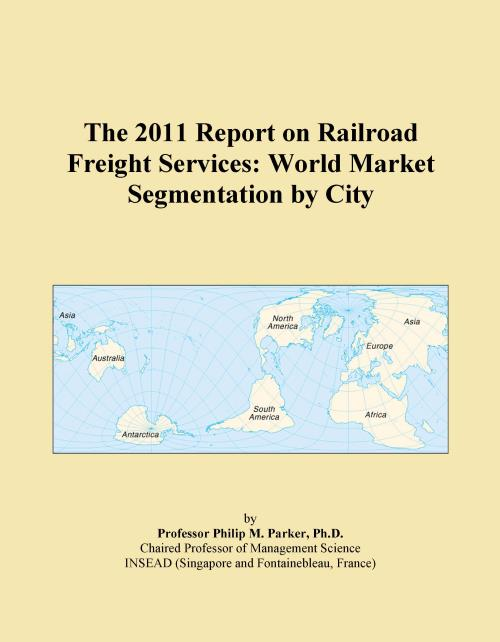The 2011 Report on Railroad Freight Services: World Market Segmentation by City - Product Image