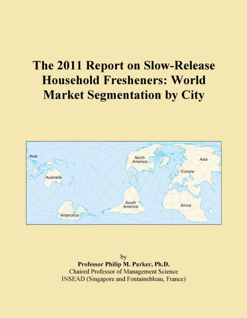 The 2011 Report on Slow-Release Household Fresheners: World Market Segmentation by City - Product Image