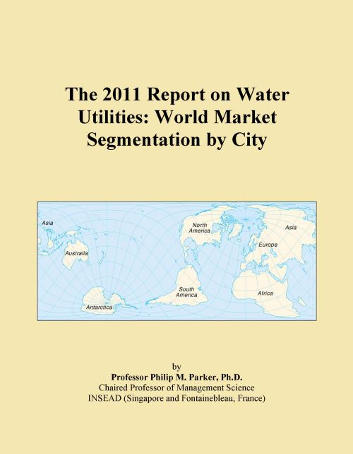 The 2011 Report on Water Utilities: World Market Segmentation by City - Product Image