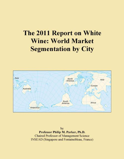 The 2011 Report on White Wine: World Market Segmentation by City - Product Image