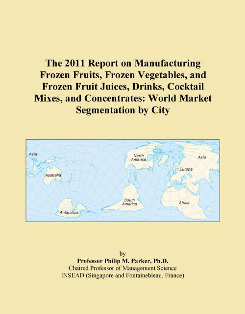 The 2011 Report on Manufacturing Frozen Fruits, Frozen Vegetables, and Frozen Fruit Juices, Drinks, Cocktail Mixes, and Concentrates: World Market Segmentation by City - Product Image