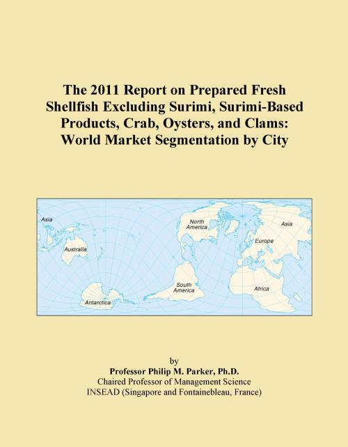 The 2011 Report on Prepared Fresh Shellfish Excluding Surimi, Surimi-Based Products, Crab, Oysters, and Clams: World Market Segmentation by City - Product Image
